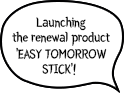 Launching the renewal product 'EASY TOMORROW STICK'!